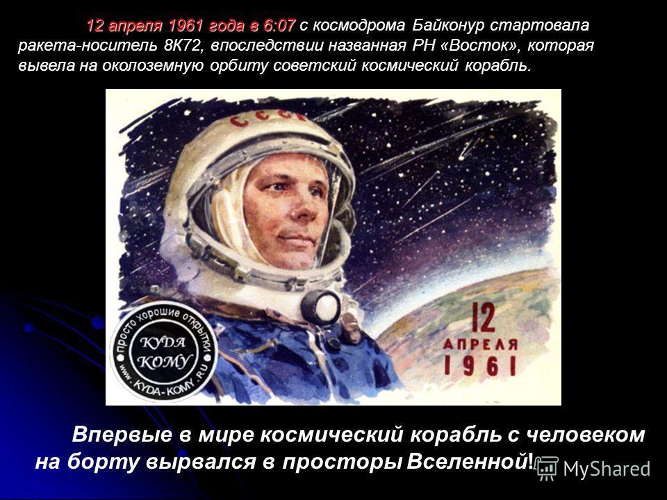 12 апреля 1961 года в 6:07 12 апреля 1961 года в 6:07 с космодрома Байконур стартовала ракета-носитель 8К72, впоследствии названная РН «Восток», которая вывела на околоземную орбиту советский космический корабль. Впервые в мире космический корабль с