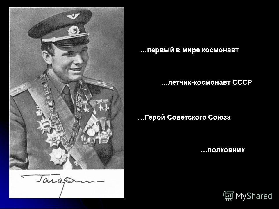 …первый в мире космонавт …лётчик-космонавт СССР …Герой Советского Союза …полковник