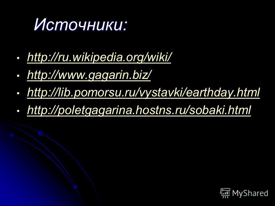 Источники: http://ru.wikipedia.org/wiki/ http://www.gagarin.biz/ http://lib.pomorsu.ru/vystavki/earthday.html http://poletgagarina.hostns.ru/sobaki.html