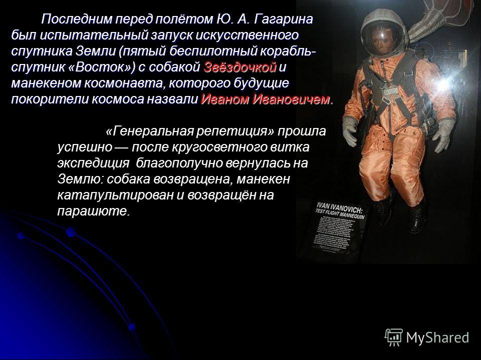 Последним перед полётом Ю. А. Гагарина был испытательный запуск искусственного спутника Земли (пятый беспилотный корабль- спутник «Восток») с собакой Звёздочкой и манекеном космонавта, которого будущие покорители космоса назвали Иваном Ивановичем. «Г