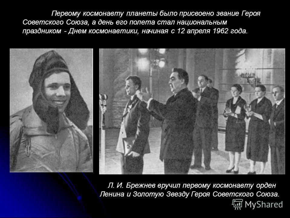 Первому космонавту планеты было присвоено звание Героя Советского Союза, а день его полета стал национальным праздником - Днем космонавтики, начиная с 12 апреля 1962 года. Л. И. Брежнев вручил первому космонавту орден Ленина и Золотую Звезду Героя Со