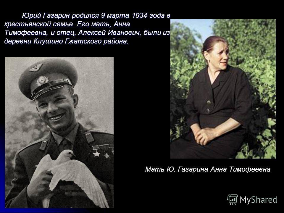Юрий Гагарин родился 9 марта 1934 года в крестьянской семье. Его мать, Анна Тимофеевна, и отец, Алексей Иванович, были из деревни Клушино Гжатского района. Мать Ю. Гагарина Анна Тимофеевна