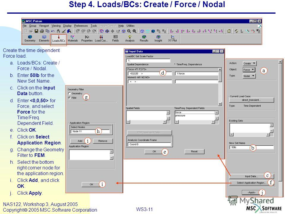 WS3-11 NAS122, Workshop 3, August 2005 Copyright 2005 MSC.Software Corporation Step 4. Loads/BCs: Create / Force / Nodal Create the time dependent Force load. a.Loads/BCs: Create / Force / Nodal. b.Enter 50lb for the New Set Name. c.Click on the Inpu
