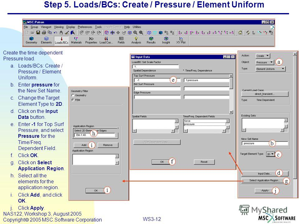 WS3-12 NAS122, Workshop 3, August 2005 Copyright 2005 MSC.Software Corporation Step 5. Loads/BCs: Create / Pressure / Element Uniform Create the time dependent Pressure load. a.Loads/BCs: Create / Pressure / Element Uniform. b.Enter pressure for the