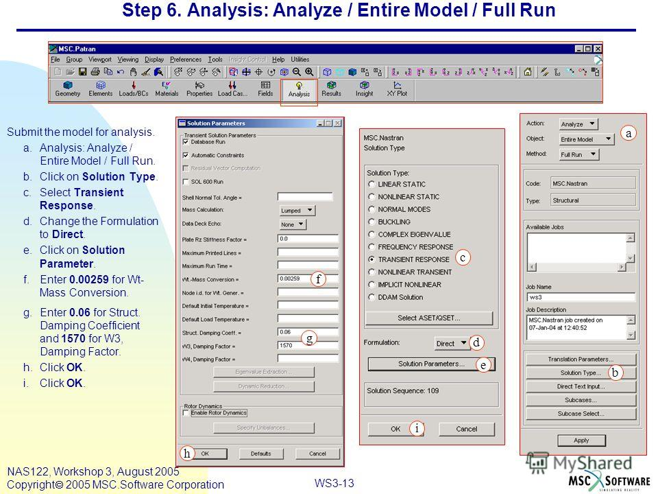 WS3-13 NAS122, Workshop 3, August 2005 Copyright 2005 MSC.Software Corporation Step 6. Analysis: Analyze / Entire Model / Full Run Submit the model for analysis. a.Analysis: Analyze / Entire Model / Full Run. b.Click on Solution Type. c.Select Transi