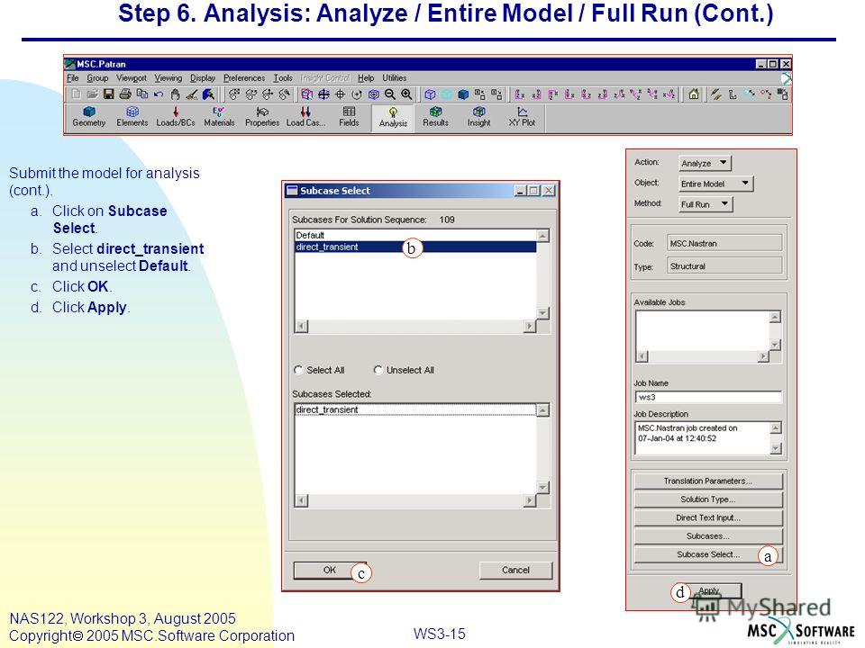 WS3-15 NAS122, Workshop 3, August 2005 Copyright 2005 MSC.Software Corporation Step 6. Analysis: Analyze / Entire Model / Full Run (Cont.) Submit the model for analysis (cont.). a.Click on Subcase Select. b.Select direct_transient and unselect Defaul