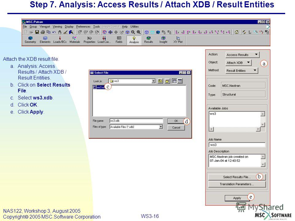 WS3-16 NAS122, Workshop 3, August 2005 Copyright 2005 MSC.Software Corporation Step 7. Analysis: Access Results / Attach XDB / Result Entities Attach the XDB result file. a.Analysis: Access Results / Attach XDB / Result Entities. b.Click on Select Re
