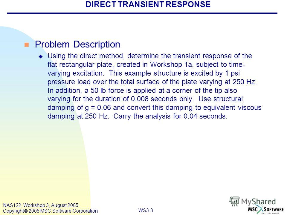 WS3-3 NAS122, Workshop 3, August 2005 Copyright 2005 MSC.Software Corporation DIRECT TRANSIENT RESPONSE n Problem Description u Using the direct method, determine the transient response of the flat rectangular plate, created in Workshop 1a, subject t