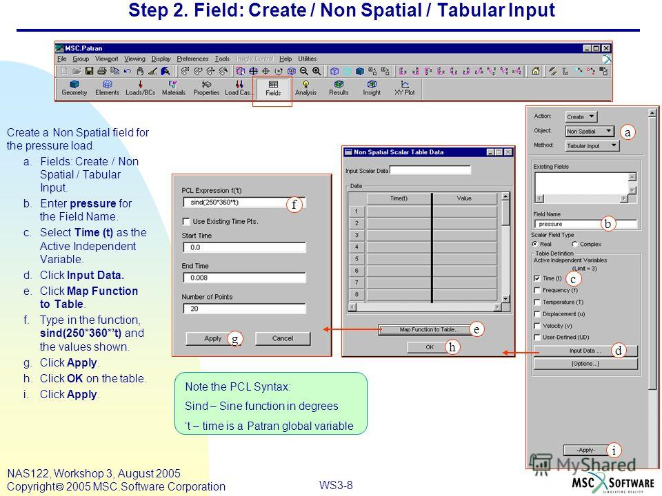 WS3-8 NAS122, Workshop 3, August 2005 Copyright 2005 MSC.Software Corporation Step 2. Field: Create / Non Spatial / Tabular Input Create a Non Spatial field for the pressure load. a.Fields: Create / Non Spatial / Tabular Input. b.Enter pressure for t