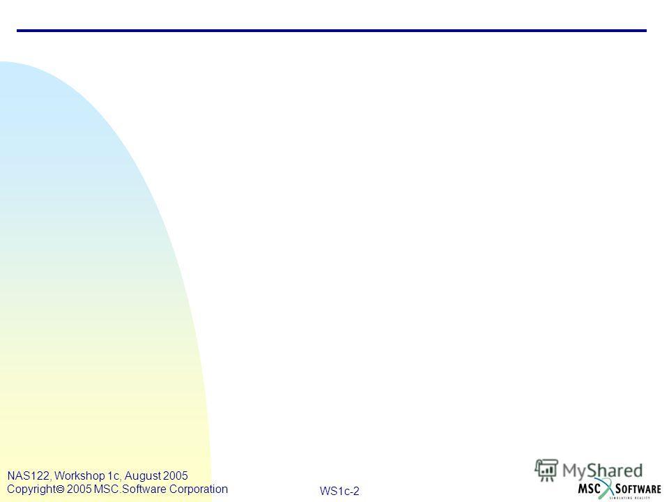 WS1c-2 NAS122, Workshop 1c, August 2005 Copyright 2005 MSC.Software Corporation