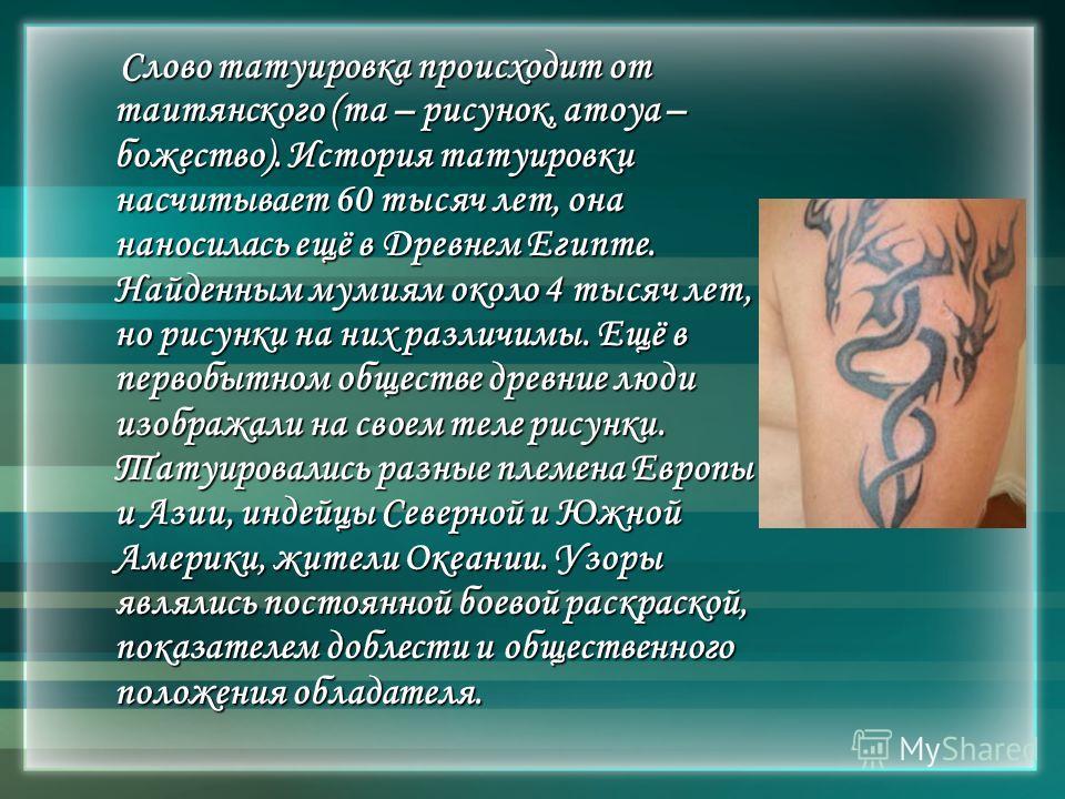 Слово татуировка происходит от таитянского (та – рисунок, атоуа – божество). История татуировки насчитывает 60 тысяч лет, она наносилась ещё в Древнем Египте. Найденным мумиям около 4 тысяч лет, но рисунки на них различимы. Ещё в первобытном обществе