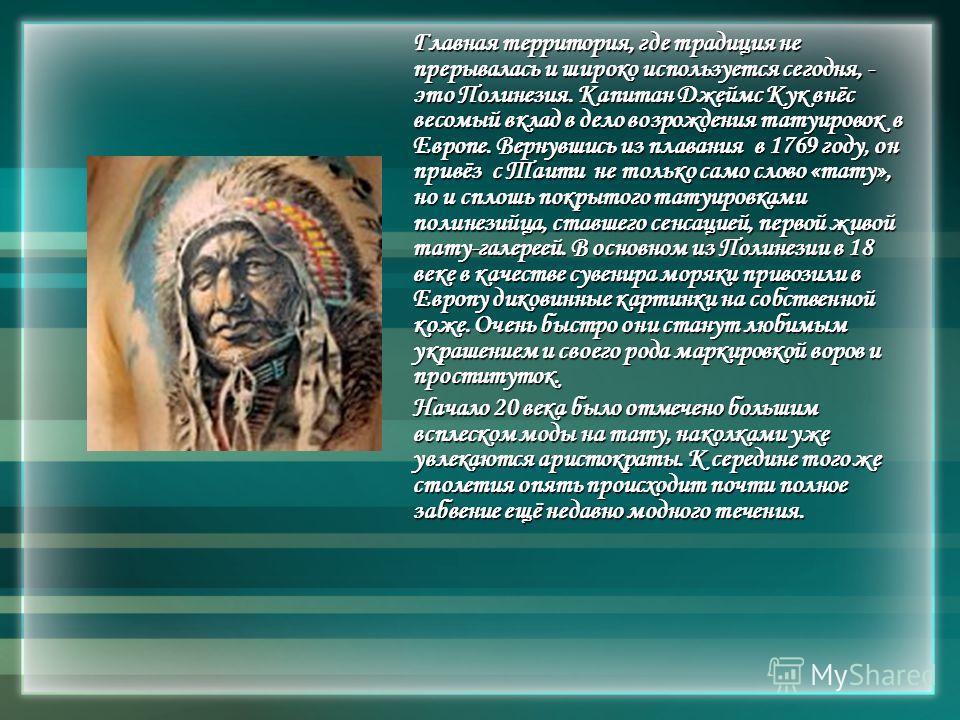 Главная территория, где традиция не прерывалась и широко используется сегодня, - это Полинезия. Капитан Джеймс Кук внёс весомый вклад в дело возрождения татуировок в Европе. Вернувшись из плавания в 1769 году, он привёз с Таити не только само слово «