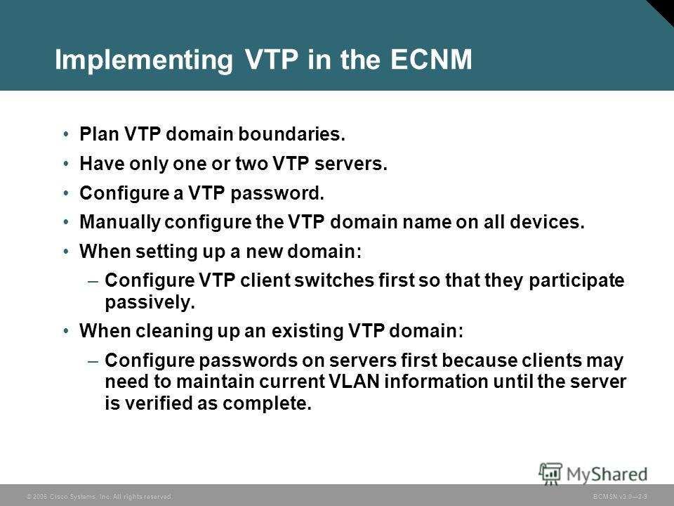 © 2006 Cisco Systems, Inc. All rights reserved.BCMSN v3.02-9 Implementing VTP in the ECNM Plan VTP domain boundaries. Have only one or two VTP servers. Configure a VTP password. Manually configure the VTP domain name on all devices. When setting up a