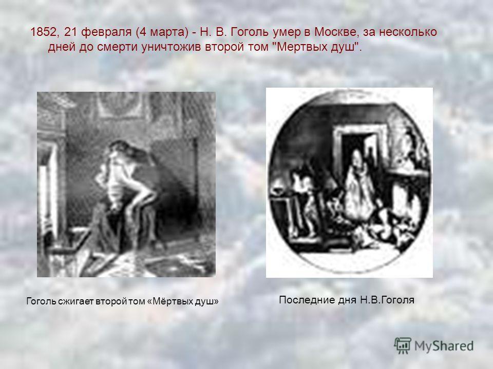 1852, 21 февраля (4 марта) - Н. В. Гоголь умер в Москве, за несколько дней до смерти уничтожив второй том Мертвых душ. Гоголь сжигает второй том «Мёртвых душ» Последние дня Н.В.Гоголя
