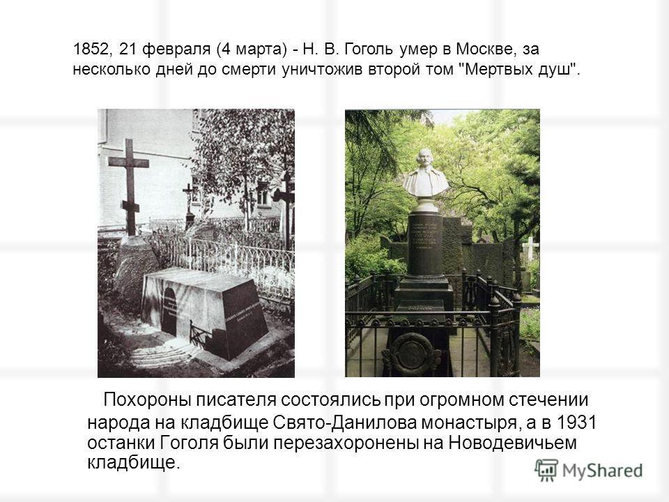 Похороны писателя состоялись при огромном стечении народа на кладбище Свято-Данилова монастыря, а в 1931 останки Гоголя были перезахоронены на Новодевичьем кладбище. 1852, 21 февраля (4 марта) - Н. В. Гоголь умер в Москве, за несколько дней до смерти