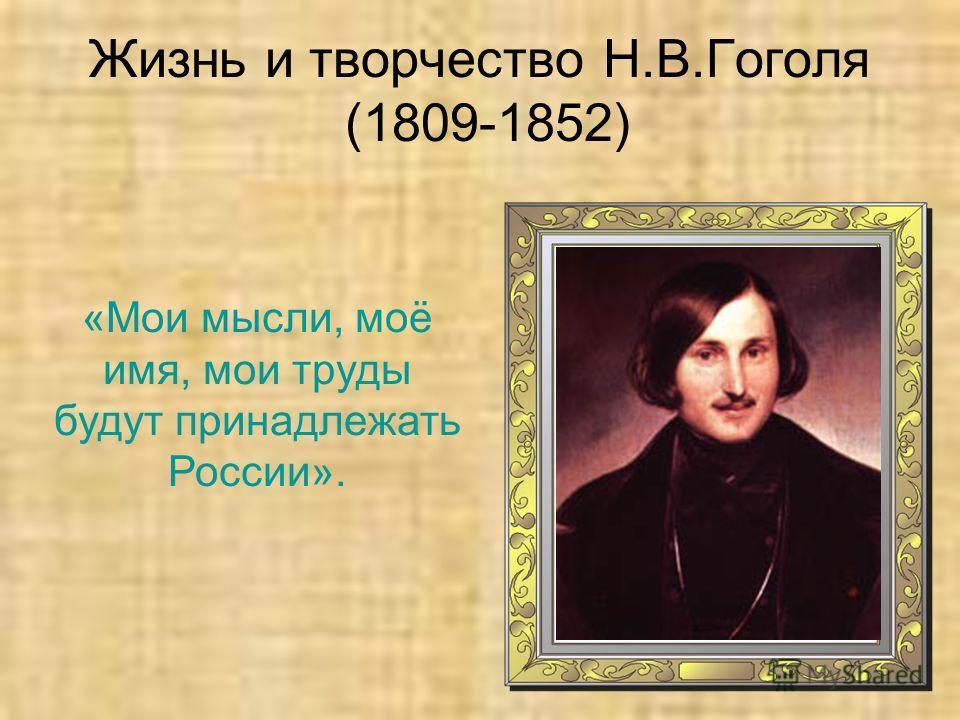 Жизнь и творчество Н.В.Гоголя (1809-1852) «Мои мысли, моё имя, мои труды будут принадлежать России».
