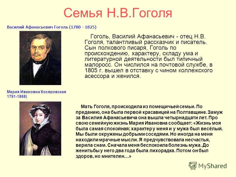 Гоголь, Василий Афанасьевич - отец Н.В. Гоголя, талантливый рассказчик и писатель. Сын полкового писаря, Гоголь по происхождению, характеру, складу ума и литературной деятельности был типичный малоросс. Он числился на почтовой службе, в 1805 г. вышел