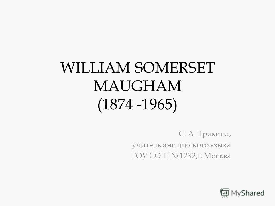 WILLIAM SOMERSET MAUGHAM (1874 -1965) С. А. Трякина, учитель английского языка ГОУ СОШ 1232,г. Москва