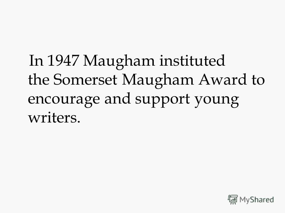 In 1947 Maugham instituted the Somerset Maugham Award to encourage and support young writers.