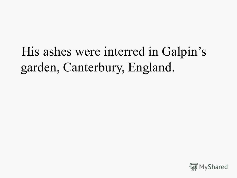 His ashes were interred in Galpins garden, Canterbury, England.