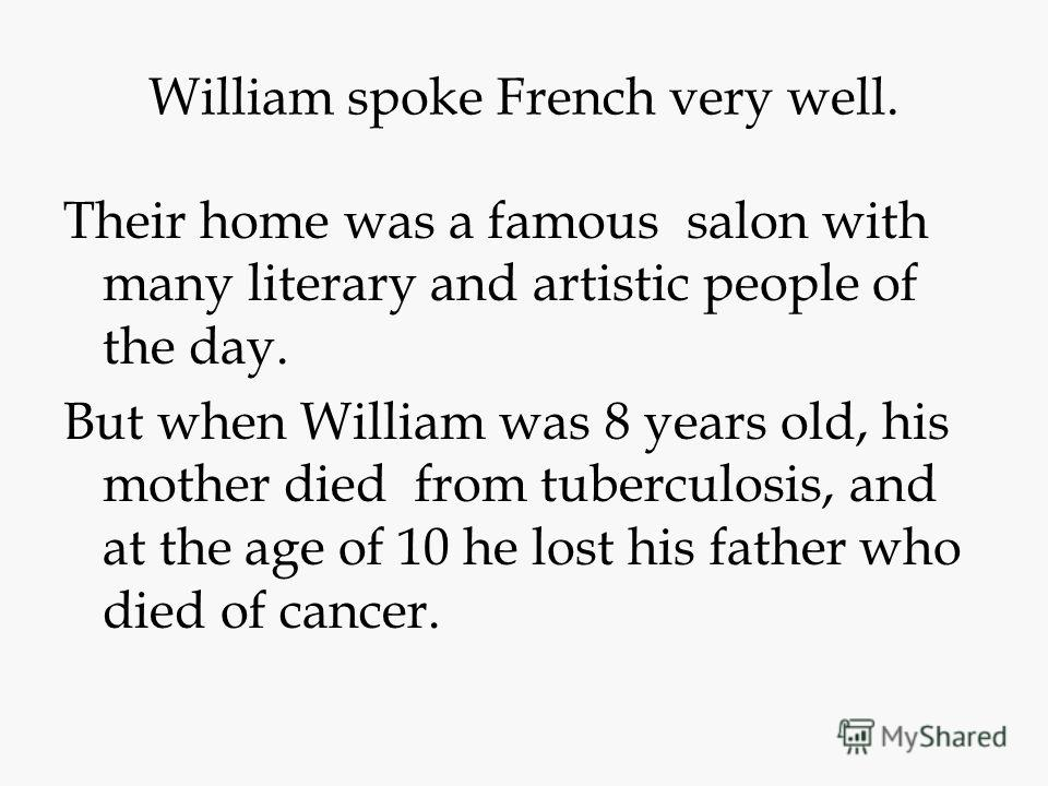 William spoke French very well. Their home was a famous salon with many literary and artistic people of the day. But when William was 8 years old, his mother died from tuberculosis, and at the age of 10 he lost his father who died of cancer.