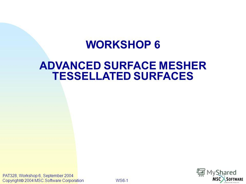 WS6-1 PAT328, Workshop 6, September 2004 Copyright 2004 MSC.Software Corporation WORKSHOP 6 ADVANCED SURFACE MESHER TESSELLATED SURFACES