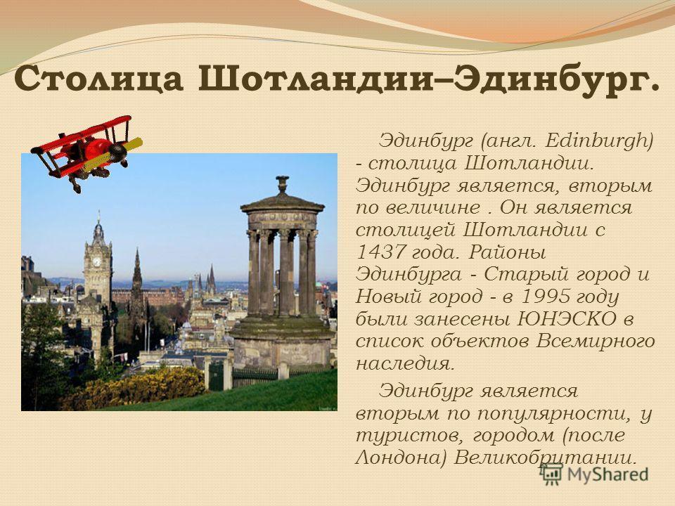 Столица Шотландии–Эдинбург. Эдинбург (англ. Edinburgh) - столица Шотландии. Эдинбург является, вторым по величине. Он является столицей Шотландии с 1437 года. Районы Эдинбурга - Старый город и Новый город - в 1995 году были занесены ЮНЭСКО в список о