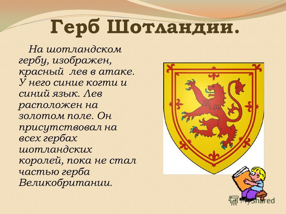 Герб Шотландии. На шотландском гербу, изображен, красный лев в атаке. У него синие когти и синий язык. Лев расположен на золотом поле. Он присутствовал на всех гербах шотландских королей, пока не стал частью герба Великобритании.