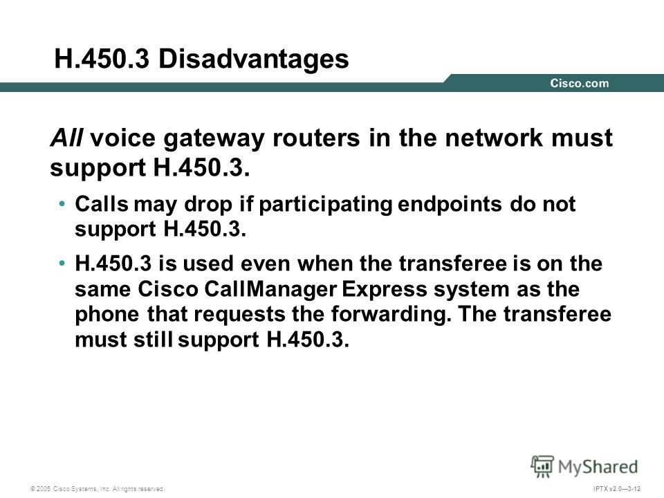 © 2005 Cisco Systems, Inc. All rights reserved. IPTX v2.03-12 H.450.3 Disadvantages All voice gateway routers in the network must support H.450.3. Calls may drop if participating endpoints do not support H.450.3. H.450.3 is used even when the transfe