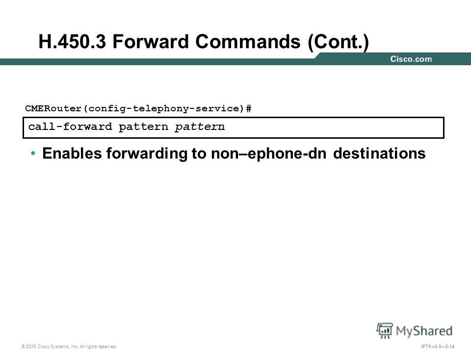 © 2005 Cisco Systems, Inc. All rights reserved. IPTX v2.03-14 call-forward pattern pattern CMERouter(config-telephony-service)# Enables forwarding to non–ephone-dn destinations H.450.3 Forward Commands (Cont.)