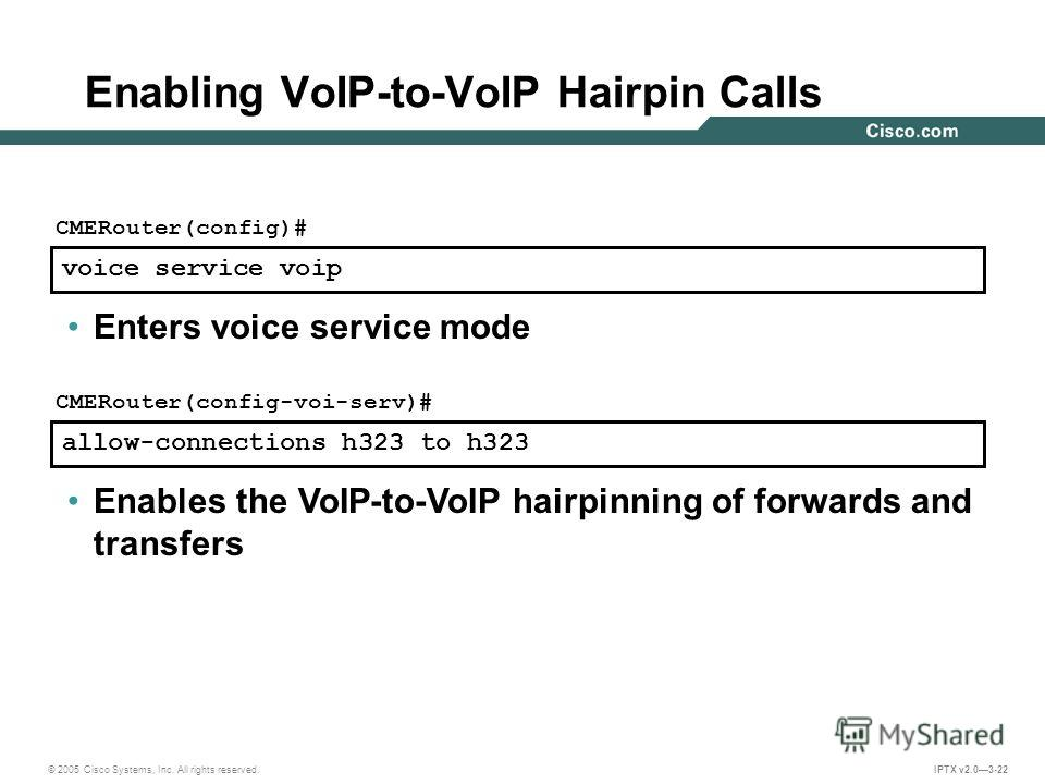 © 2005 Cisco Systems, Inc. All rights reserved. IPTX v2.03-22 allow-connections h323 to h323 CMERouter(config-voi-serv)# Enables the VoIP-to-VoIP hairpinning of forwards and transfers Enabling VoIP-to-VoIP Hairpin Calls voice service voip CMERouter(c