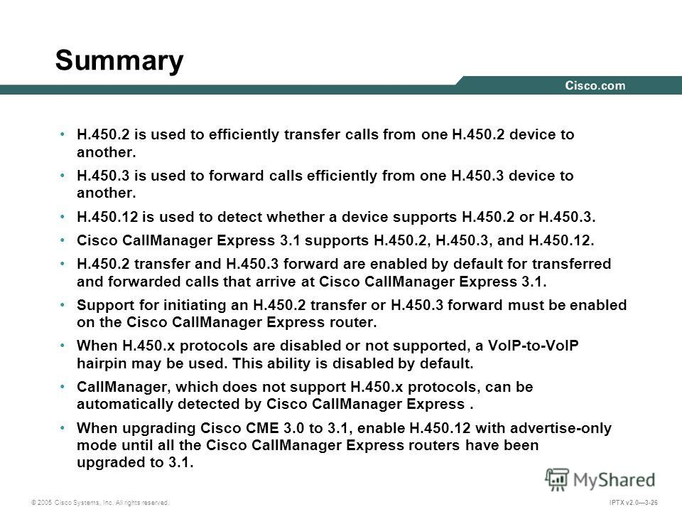 © 2005 Cisco Systems, Inc. All rights reserved. IPTX v2.03-26 Summary H.450.2 is used to efficiently transfer calls from one H.450.2 device to another. H.450.3 is used to forward calls efficiently from one H.450.3 device to another. H.450.12 is used