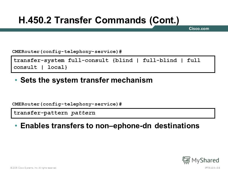 © 2005 Cisco Systems, Inc. All rights reserved. IPTX v2.03-8 transfer-system full-consult {blind | full-blind | full consult | local} CMERouter(config-telephony-service)# Sets the system transfer mechanism transfer-pattern pattern CMERouter(config-te