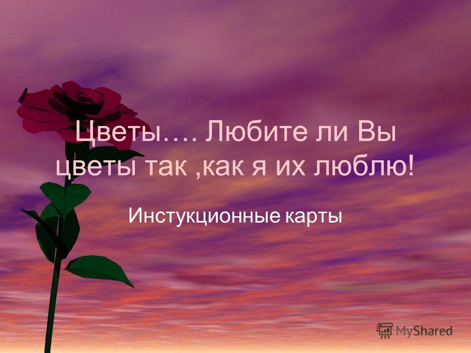 Цветы…. Любите ли Вы цветы так,как я их люблю! Инстукционные карты