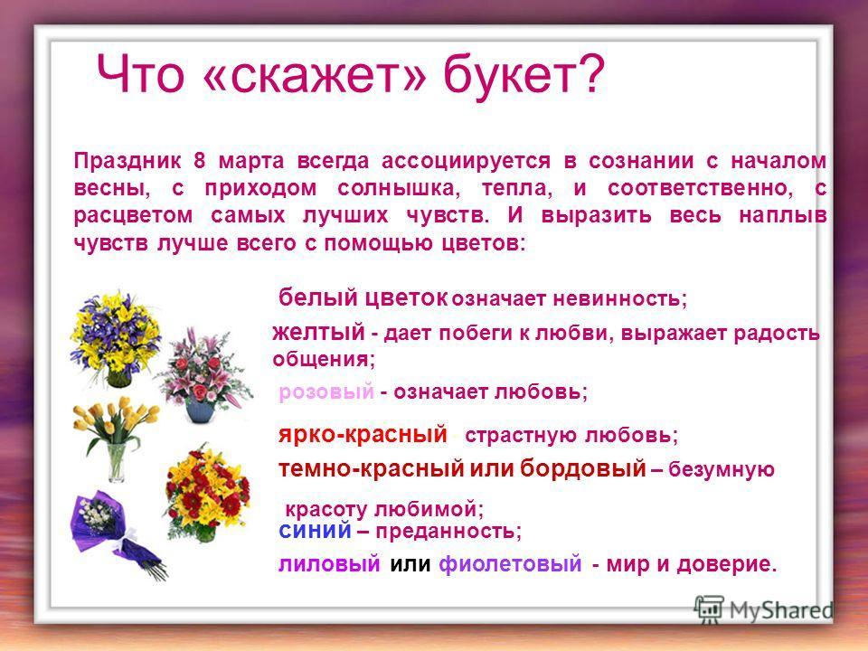 Что «скажет» букет? Праздник 8 марта всегда ассоциируется в сознании с началом весны, с приходом солнышка, тепла, и соответственно, с расцветом самых лучших чувств. И выразить весь наплыв чувств лучше всего с помощью цветов: лиловый или фиолетовый -
