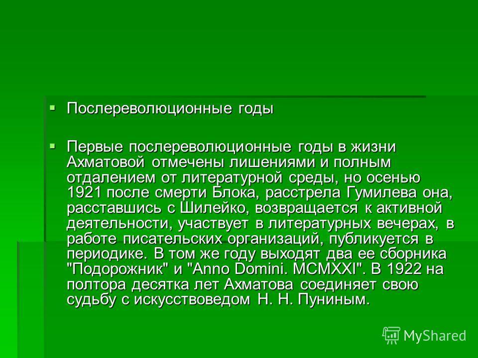 Послереволюционные годы Послереволюционные годы Первые послереволюционные годы в жизни Ахматовой отмечены лишениями и полным отдалением от литературной среды, но осенью 1921 после смерти Блока, расстрела Гумилева она, расставшись с Шилейко, возвращае