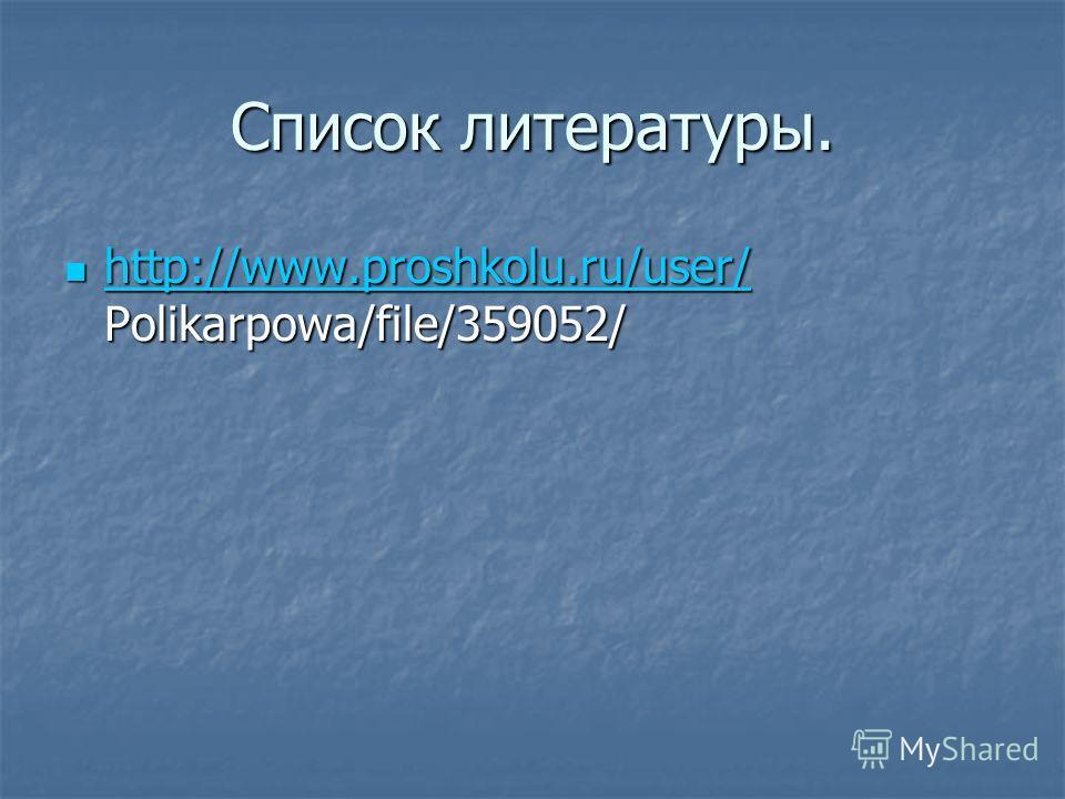 Список литературы. http://www.proshkolu.ru/user/ Polikarpowa/file/359052/ http://www.proshkolu.ru/user/ Polikarpowa/file/359052/ http://www.proshkolu.ru/user/