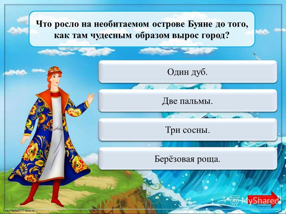 http://linda6035.ucoz.ru/ Куда нужно плыть с острова Буяна, чтобы попасть в царство славного Салтана? Переход хода На юг. Переход хода На север. Верно + 1 На восток. Переход хода На запад.