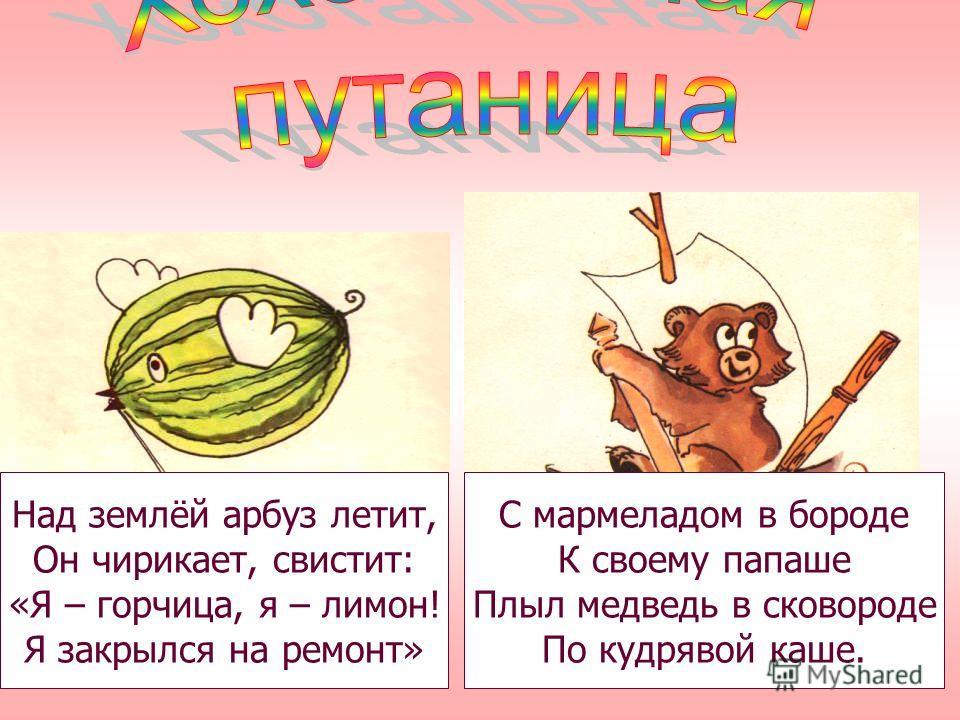 Над землёй арбуз летит, Он чирикает, свистит: «Я – горчица, я – лимон! Я закрылся на ремонт» С мармеладом в бороде К своему папаше Плыл медведь в сковороде По кудрявой каше.