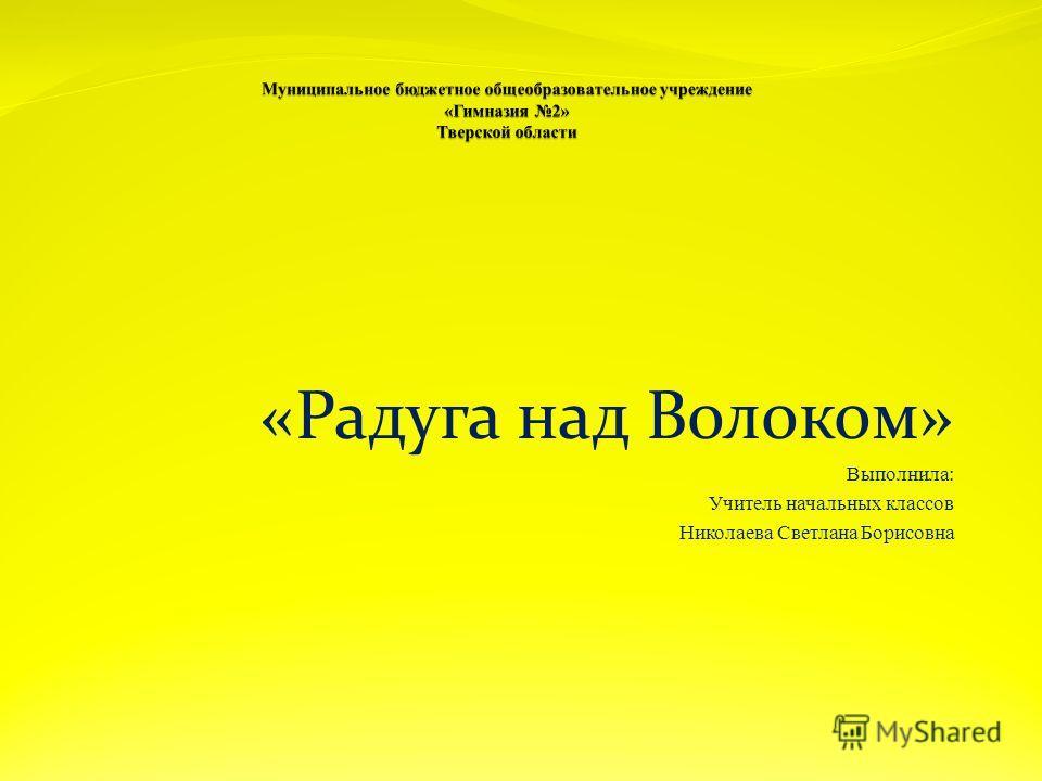 «Радуга над Волоком» Выполнила: Учитель начальных классов Николаева Светлана Борисовна