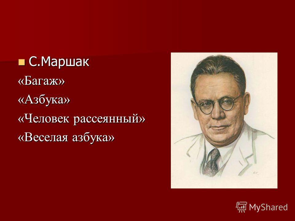 С.Маршак С.Маршак«Багаж»«Азбука» «Человек рассеянный» «Веселая азбука»