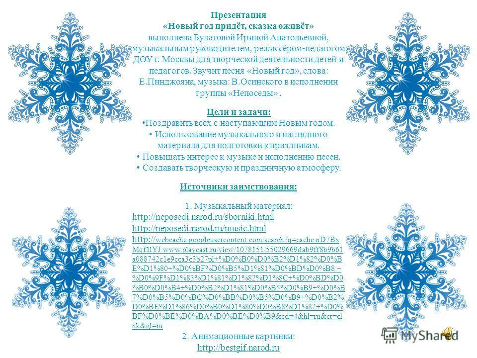 Презентация «Новый год придёт, сказка оживёт» выполнена Булатовой Ириной Анатольевной, музыкальным руководителем, режиссёром-педагогом ДОУ г. Москвы для творческой деятельности детей и педагогов. Звучит песня «Новый год», слова: Е.Пинджояна, музыка: