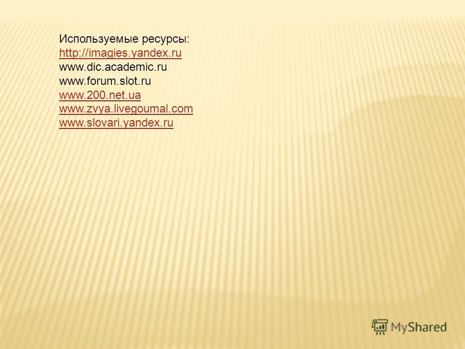 Используемые ресурсы: http://imagies.yandex.ru www.dic.academic.ru www.forum.slot.ru www.200.net.ua www.zvya.livegoumal.com www.slovari.yandex.ru