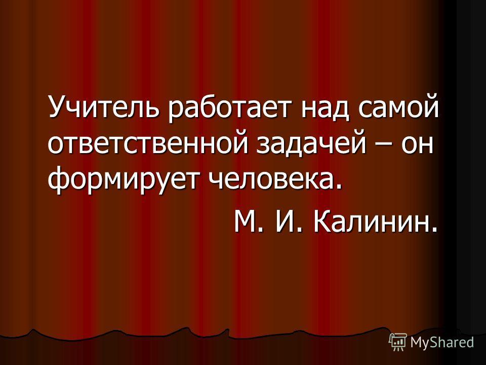 Учитель работает над самой ответственной задачей – он формирует человека. Учитель работает над самой ответственной задачей – он формирует человека. М. И. Калинин. М. И. Калинин.