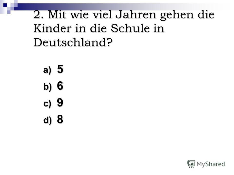 2. Mit wie viel Jahren gehen die Kinder in die Schule in Deutschland? a) 5 b) 6 c) 9 d) 8