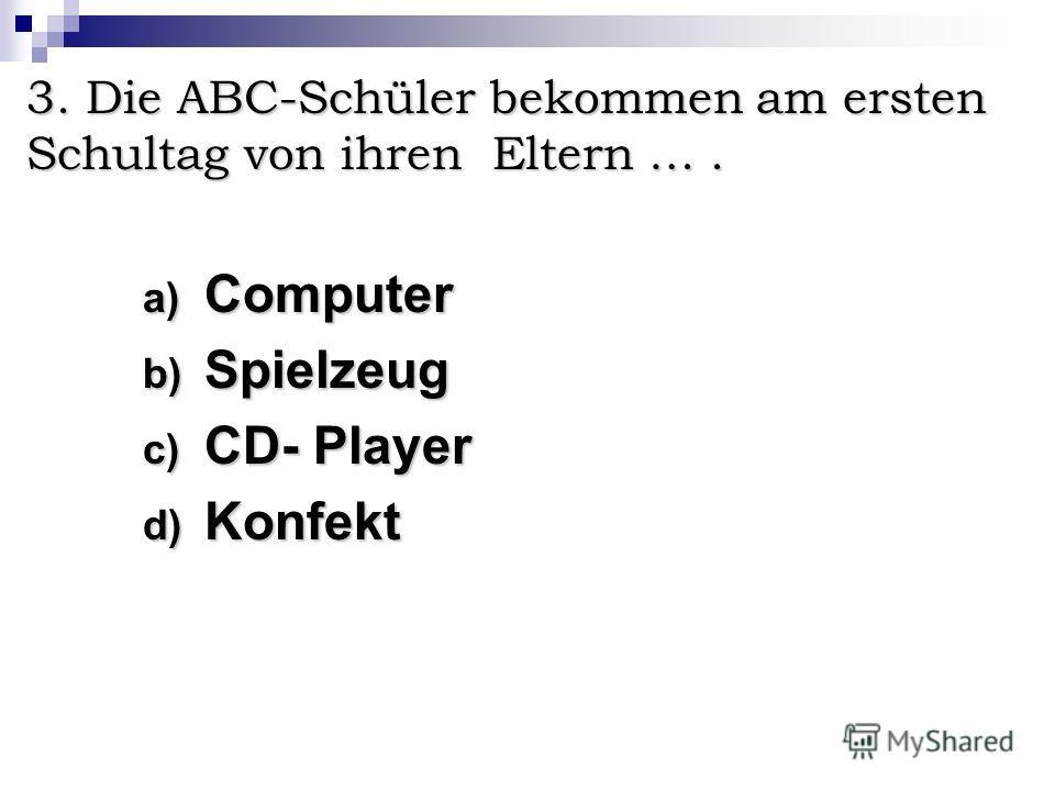 3. Die ABC-Schüler bekommen am ersten Schultag von ihren Eltern …. a) C omputer b) S pielzeug c) C D- Player d) K onfekt