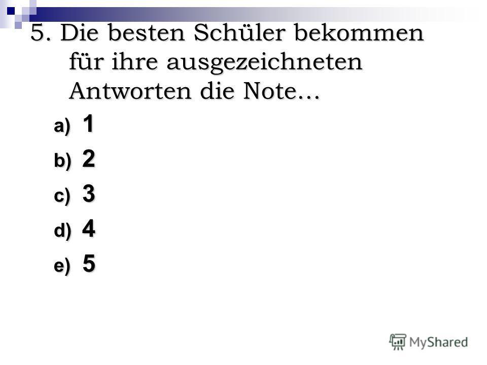 5. Die besten Schüler bekommen für ihre ausgezeichneten Antworten die Note… a) 1 b) 2 c) 3 d) 4 e) 5