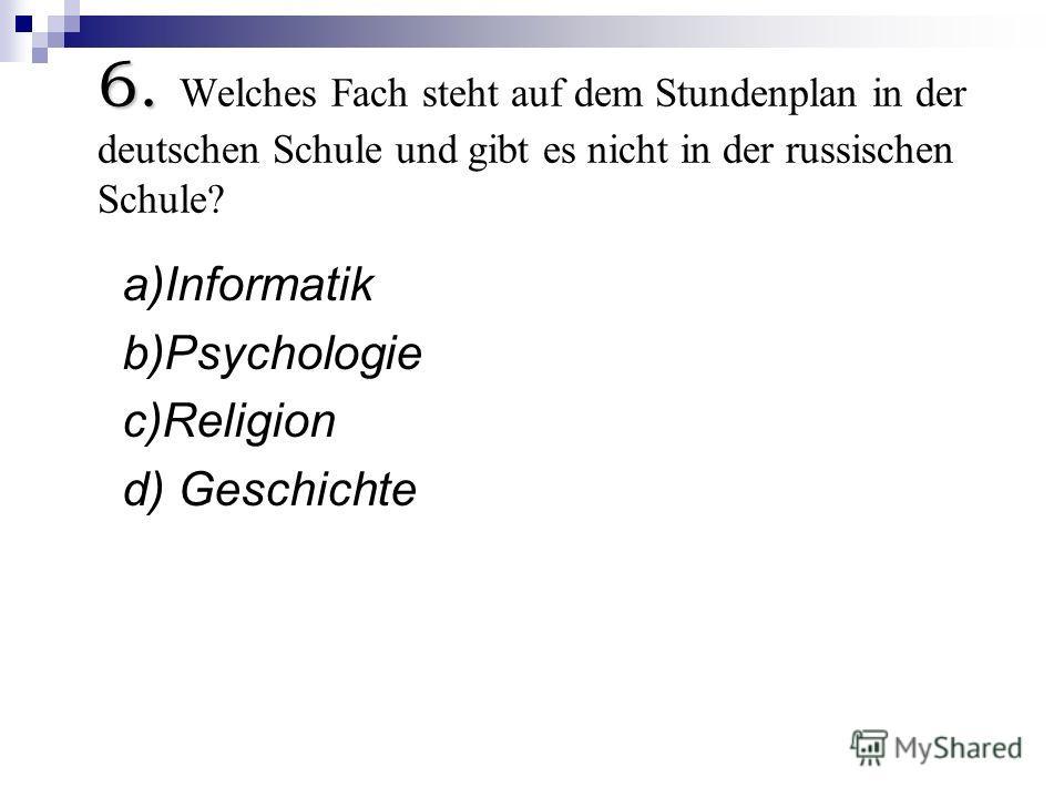 6. 6. Welches Fach steht auf dem Stundenplan in der deutschen Schule und gibt es nicht in der russischen Schule? a)Informatik b)Psychologie c)Religion d) Geschichte