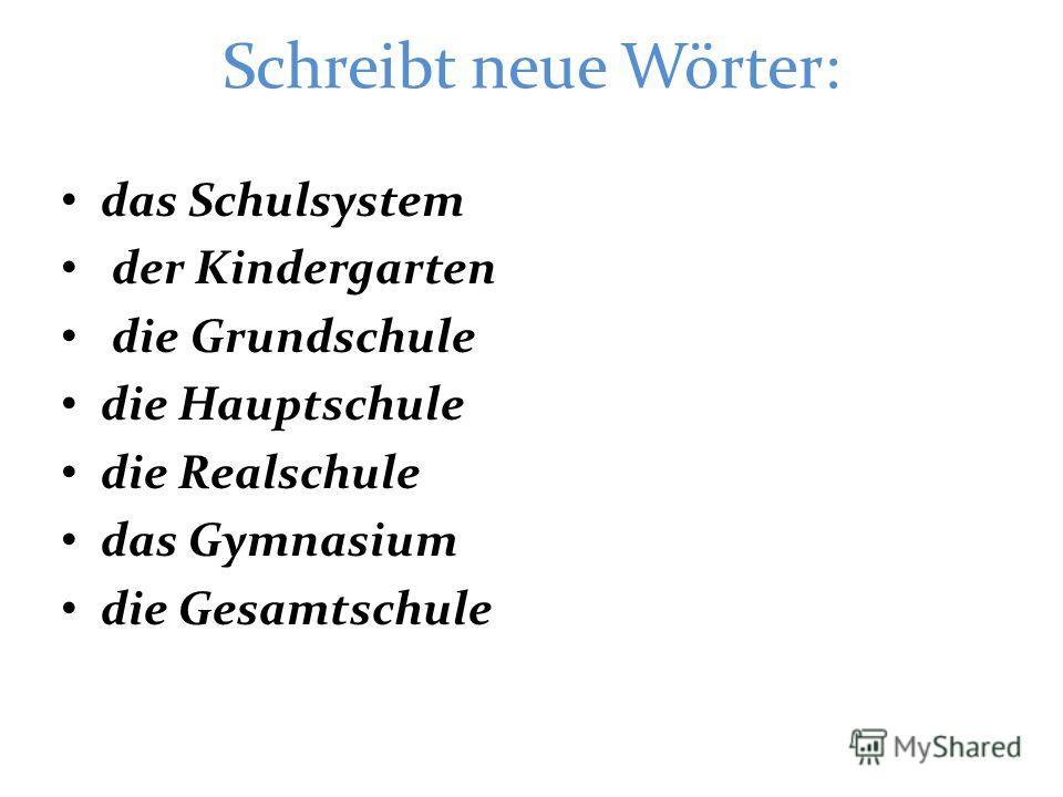 Schreibt neue Wörter: das Schulsystem der Kindergarten die Grundschule die Hauptschule die Realschule das Gymnasium die Gesamtschule
