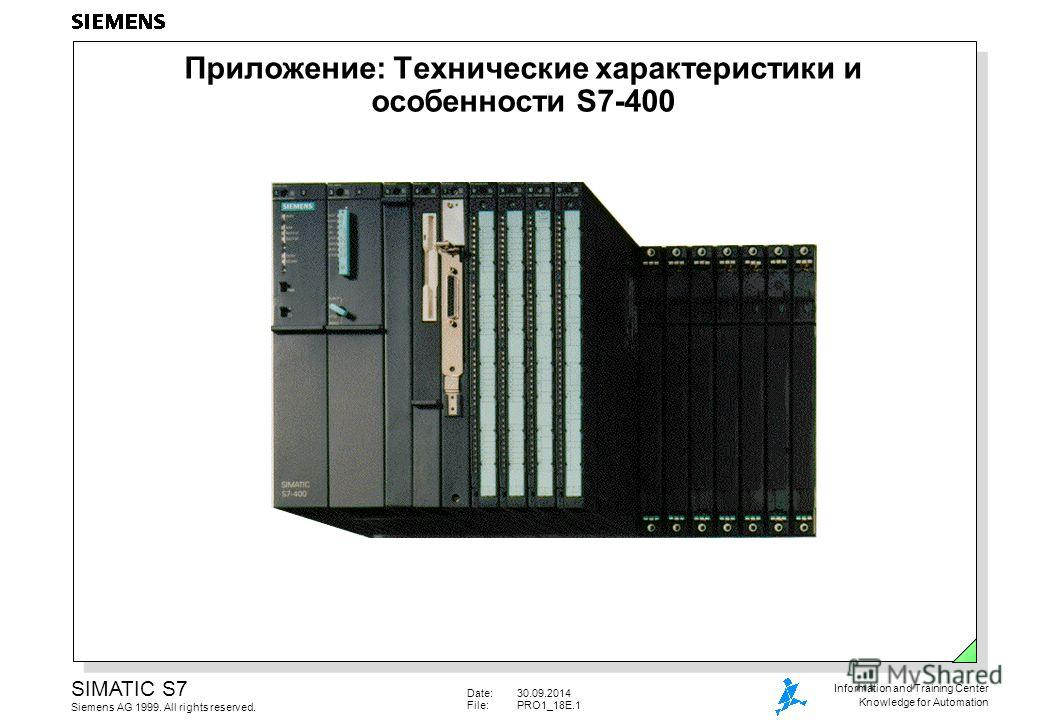 Date:30.09.2014 File:PRO1_18E.1 SIMATIC S7 Siemens AG 1999. All rights reserved. Information and Training Center Knowledge for Automation Приложение: Технические характеристики и особенности S7-400